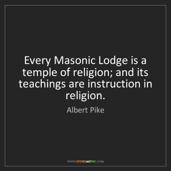 Albert Pike: Every Masonic Lodge is a temple of religion; and its...