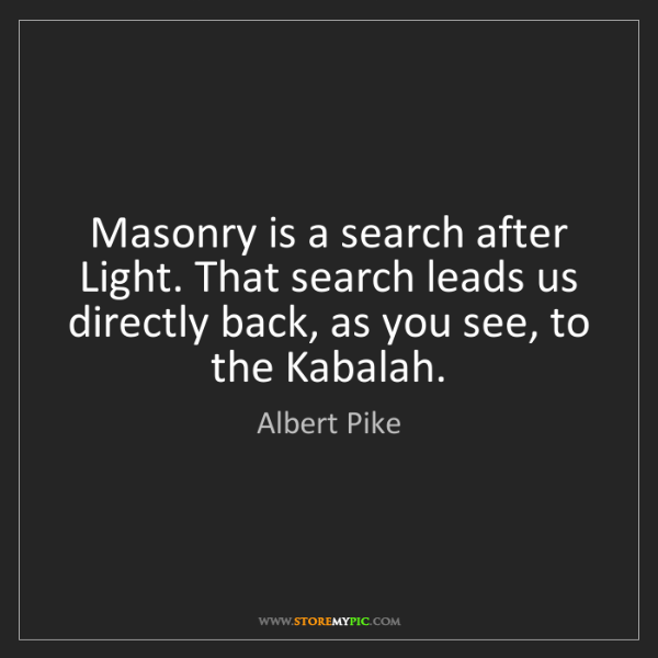 Albert Pike: Masonry is a search after Light. That search leads us...