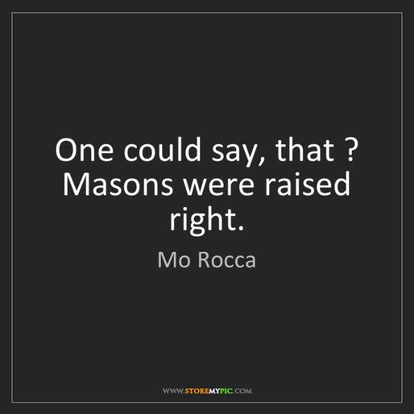 Mo Rocca: One could say, that ? Masons were raised right.