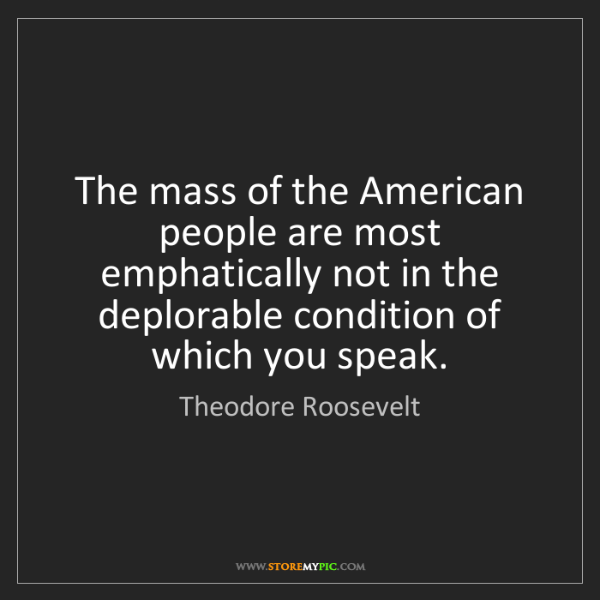 Theodore Roosevelt: The mass of the American people are most emphatically...