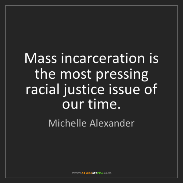 Michelle Alexander: Mass incarceration is the most pressing racial justice...