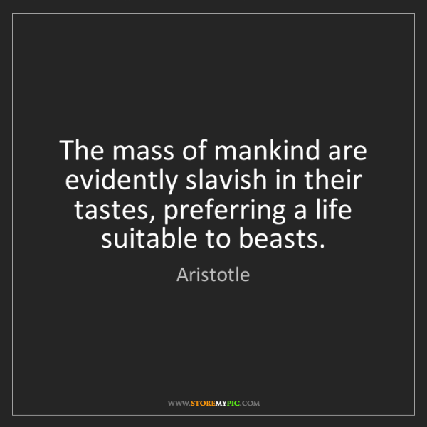 Aristotle: The mass of mankind are evidently slavish in their tastes,...