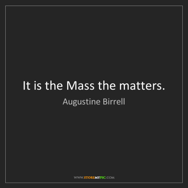 Augustine Birrell: It is the Mass the matters.