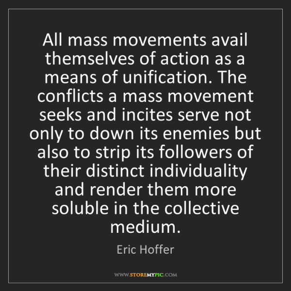 Eric Hoffer: All mass movements avail themselves of action as a means...