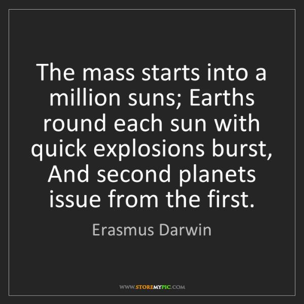 Erasmus Darwin: The mass starts into a million suns; Earths round each...