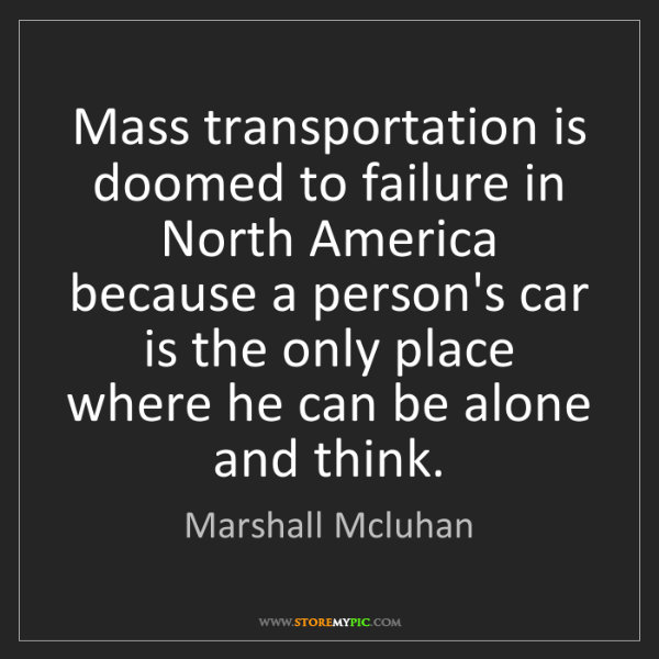Marshall Mcluhan: Mass transportation is doomed to failure in North America...