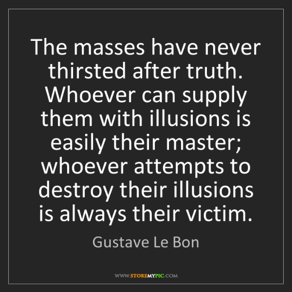 Gustave Le Bon: The masses have never thirsted after truth. Whoever can...