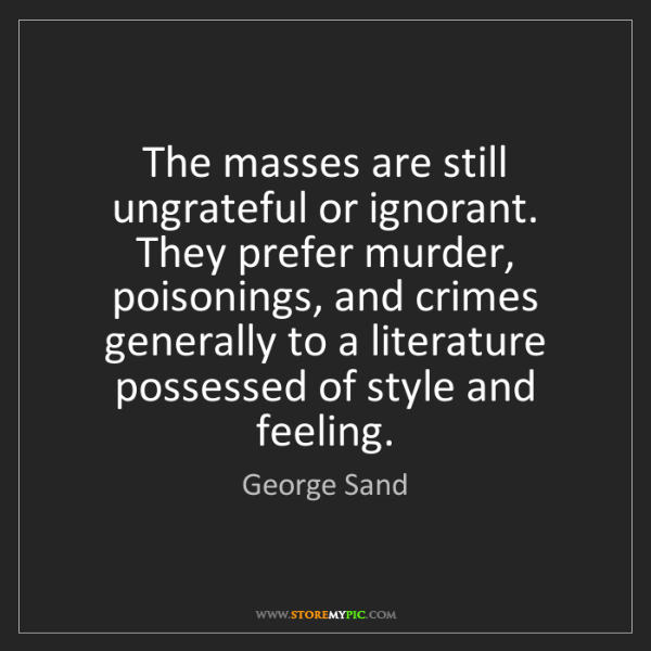 George Sand: The masses are still ungrateful or ignorant. They prefer...