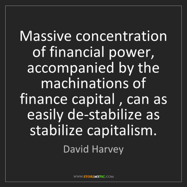 David Harvey: Massive concentration of financial power, accompanied...