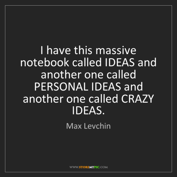 Max Levchin: I have this massive notebook called IDEAS and another...