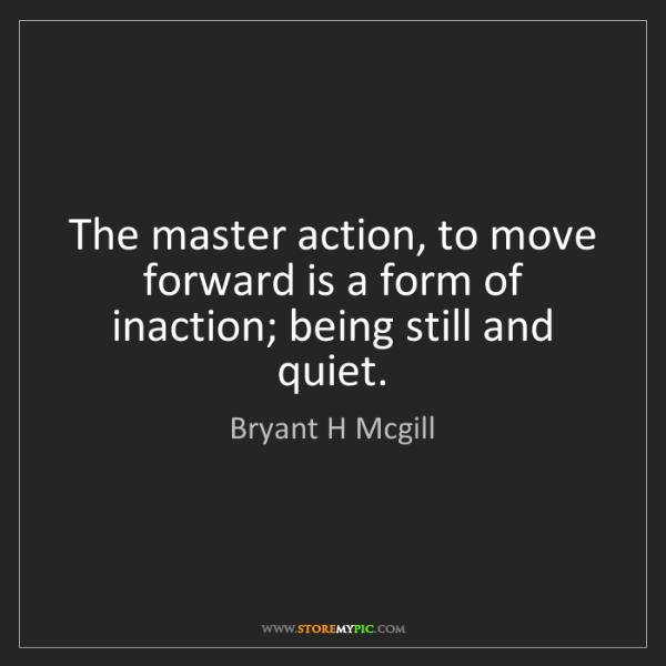 Bryant H Mcgill: The master action, to move forward is a form of inaction;...
