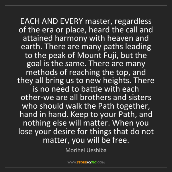 Morihei Ueshiba: EACH AND EVERY master, regardless of the era or place,...