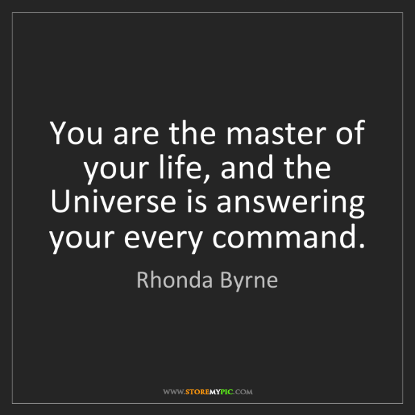 Rhonda Byrne: You are the master of your life, and the Universe is...
