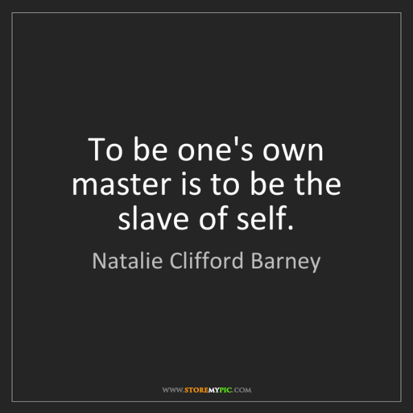 Natalie Clifford Barney: To be one's own master is to be the slave of self.