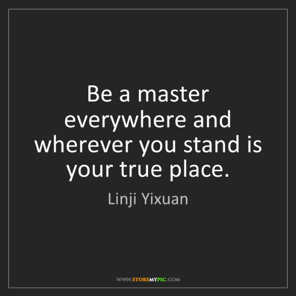 Linji Yixuan: Be a master everywhere and wherever you stand is your...