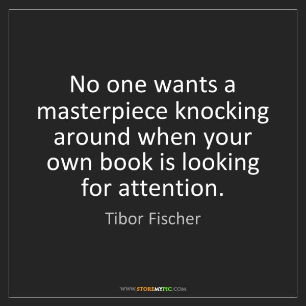 Tibor Fischer: No one wants a masterpiece knocking around when your...