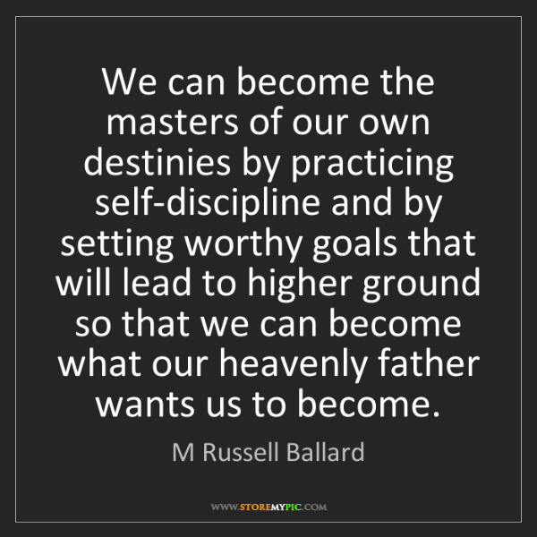 M Russell Ballard: We can become the masters of our own destinies by practicing...