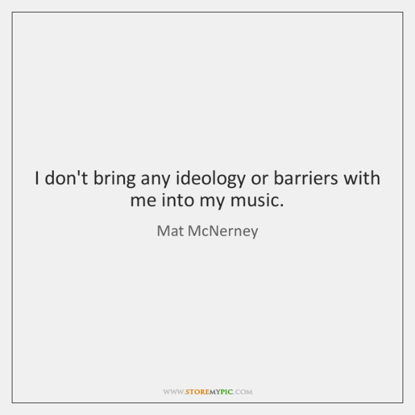 I don't bring any ideology or barriers with me into my music.