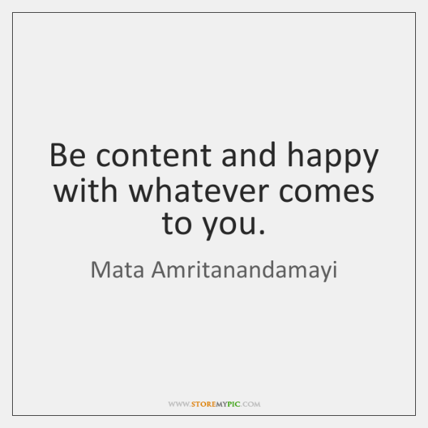 Be content and happy with whatever comes to you.