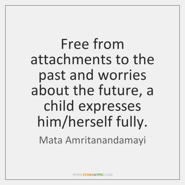 Free from attachments to the past and worries about the future, a ...