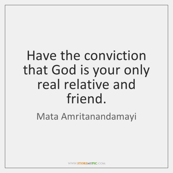 Have the conviction that God is your only real relative and friend.