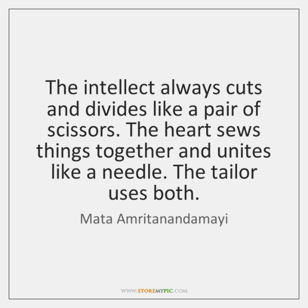 The intellect always cuts and divides like a pair of scissors. The ...