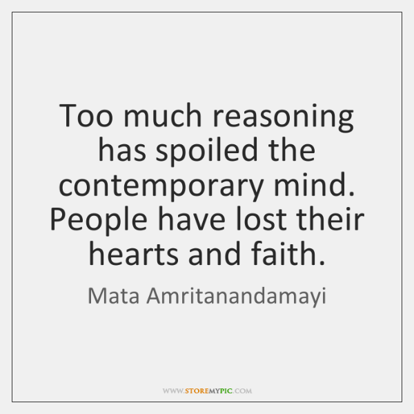 Too much reasoning has spoiled the contemporary mind. People have lost their ...
