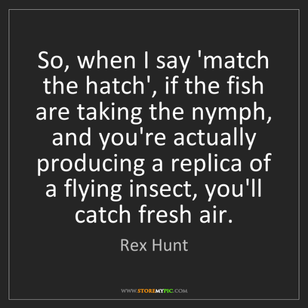 Rex Hunt: So, when I say 'match the hatch', if the fish are taking...