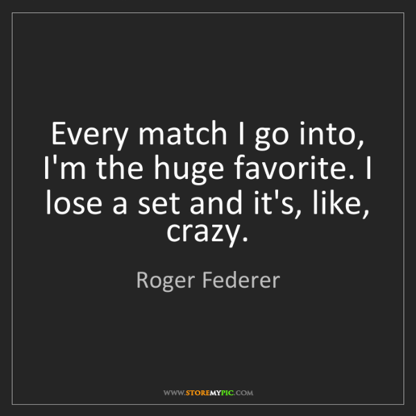 Roger Federer: Every match I go into, I'm the huge favorite. I lose...
