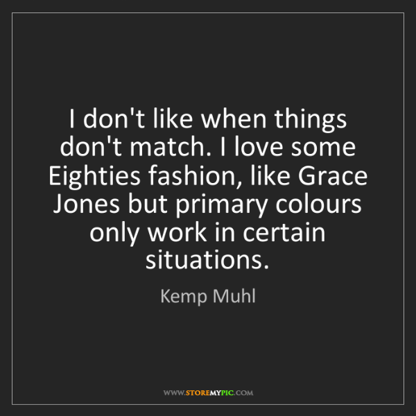 Kemp Muhl: I don't like when things don't match. I love some Eighties...