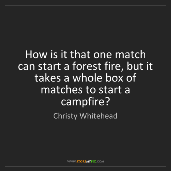 Christy Whitehead: How is it that one match can start a forest fire, but...
