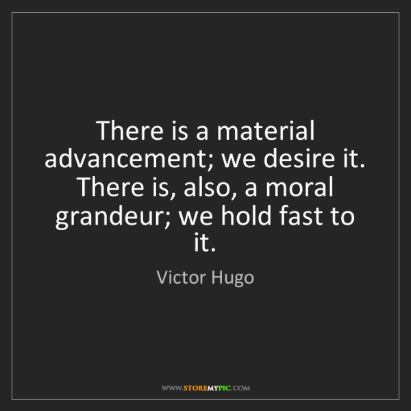 Victor Hugo: There is a material advancement; we desire it. There...