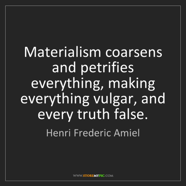 Henri Frederic Amiel: Materialism coarsens and petrifies everything, making...