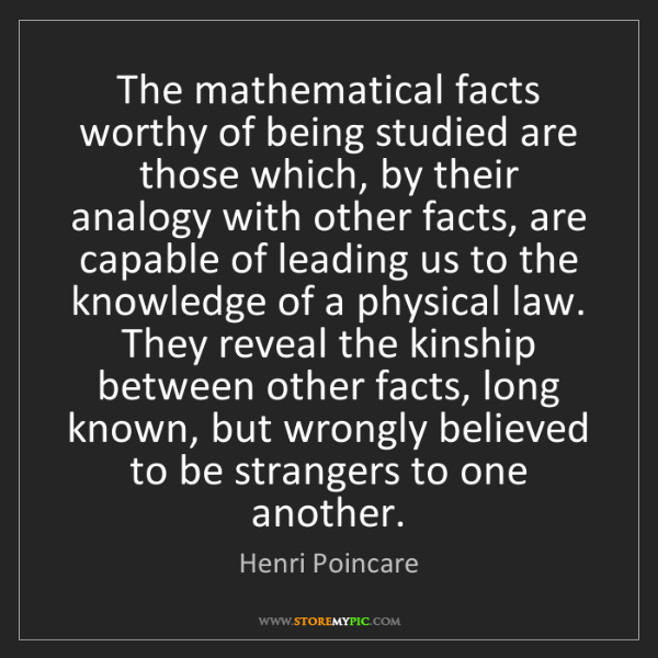Henri Poincare: The mathematical facts worthy of being studied are those...