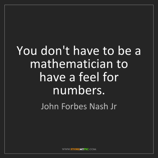 John Forbes Nash Jr: You don't have to be a mathematician to have a feel for...