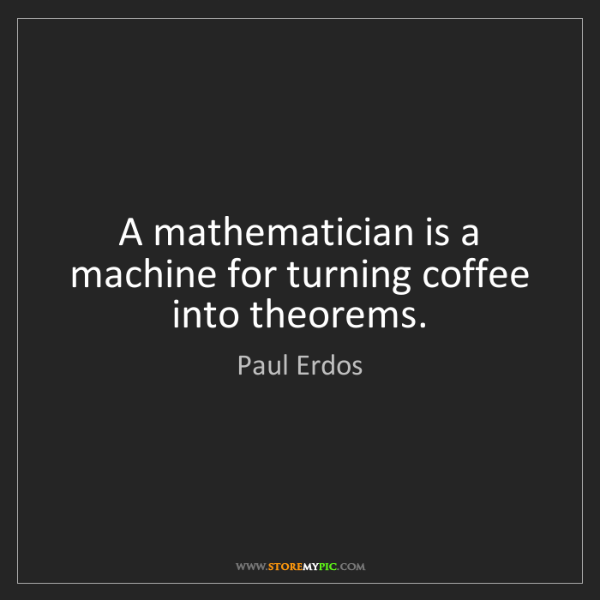 Paul Erdos: A mathematician is a machine for turning coffee into...