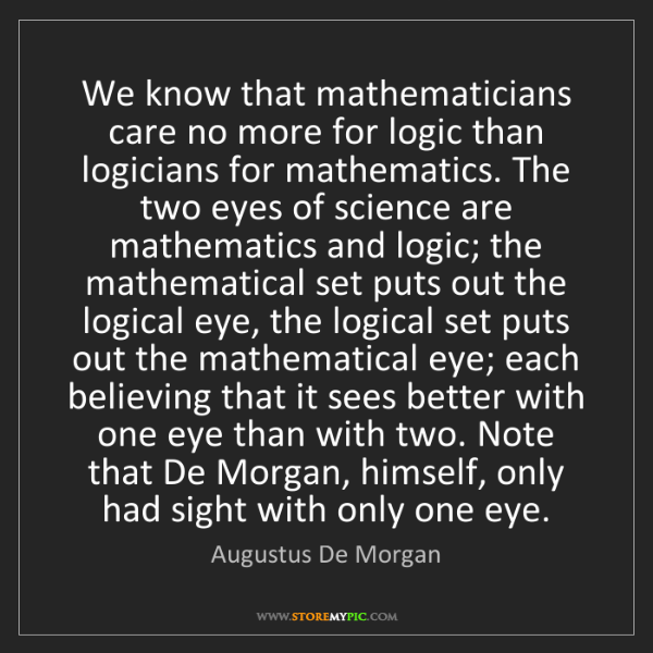 Augustus De Morgan: We know that mathematicians care no more for logic than...