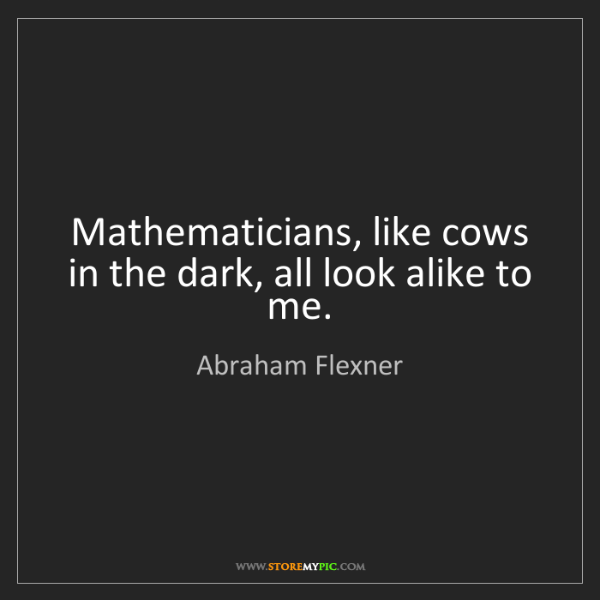 Abraham Flexner: Mathematicians, like cows in the dark, all look alike...