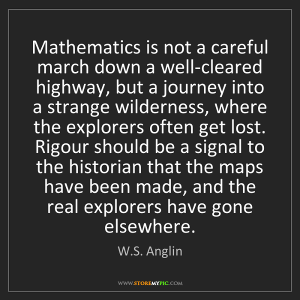 W.S. Anglin: Mathematics is not a careful march down a well-cleared...