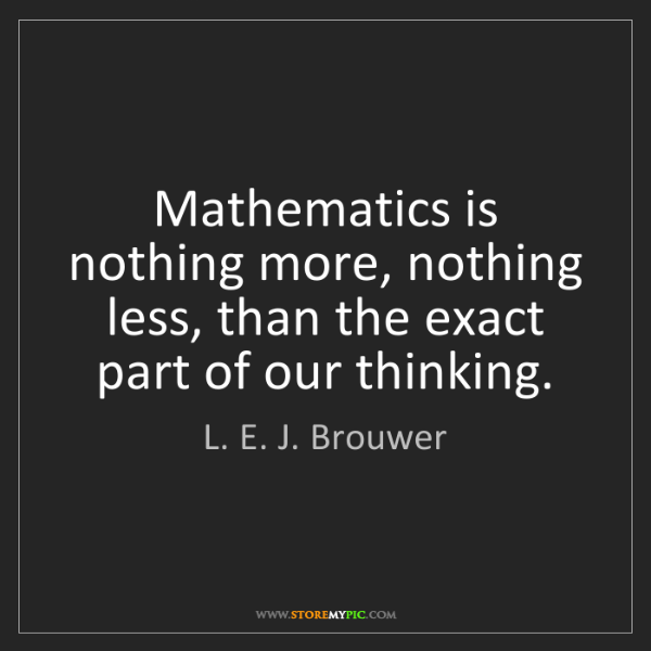 L. E. J. Brouwer: Mathematics is nothing more, nothing less, than the exact...