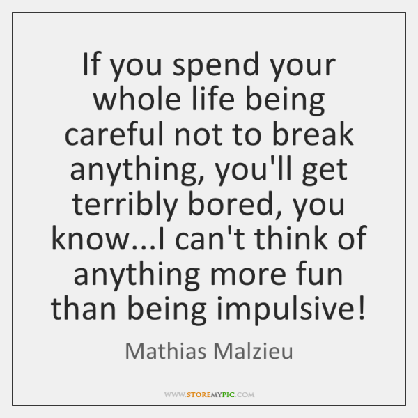 If you spend your whole life being careful not to break anything, ...