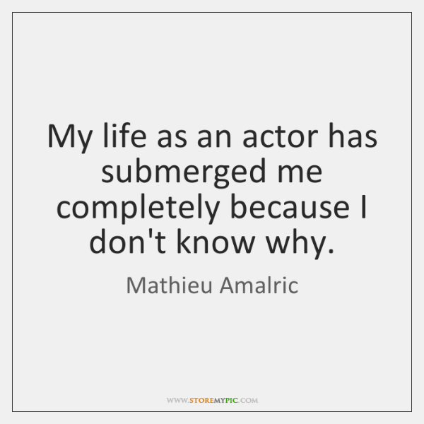 My life as an actor has submerged me completely because I don't ...