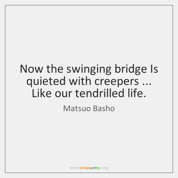 Now the swinging bridge Is quieted with creepers ... Like our tendrilled life.