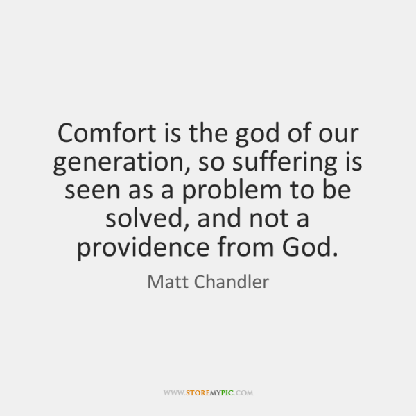 Comfort is the god of our generation, so suffering is seen as ...