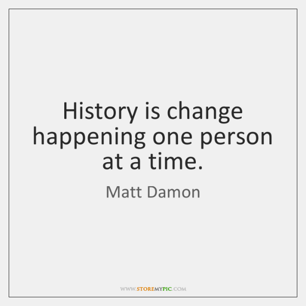 History is change happening one person at a time.