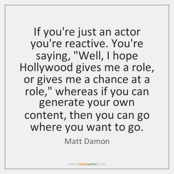 """If you're just an actor you're reactive. You're saying, """"Well, I hope ..."""