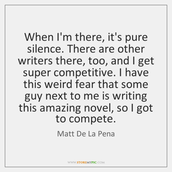 When I'm there, it's pure silence. There are other writers there, too, ...