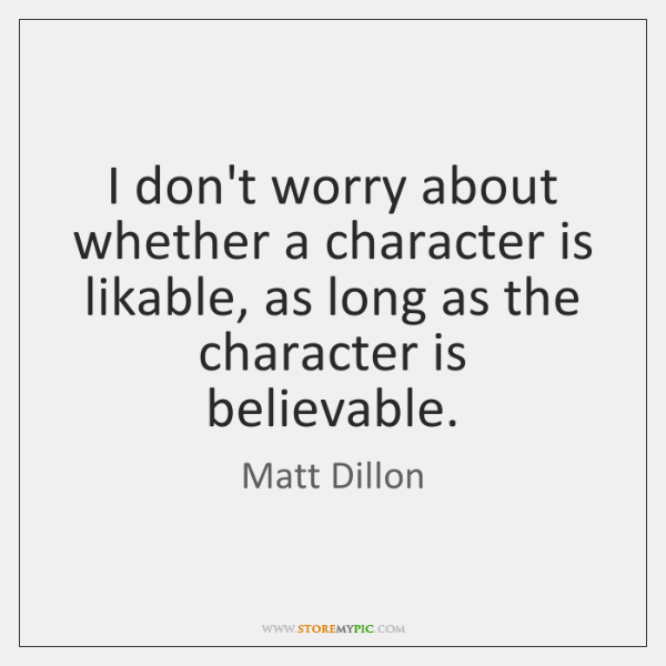 I don't worry about whether a character is likable, as long as ...