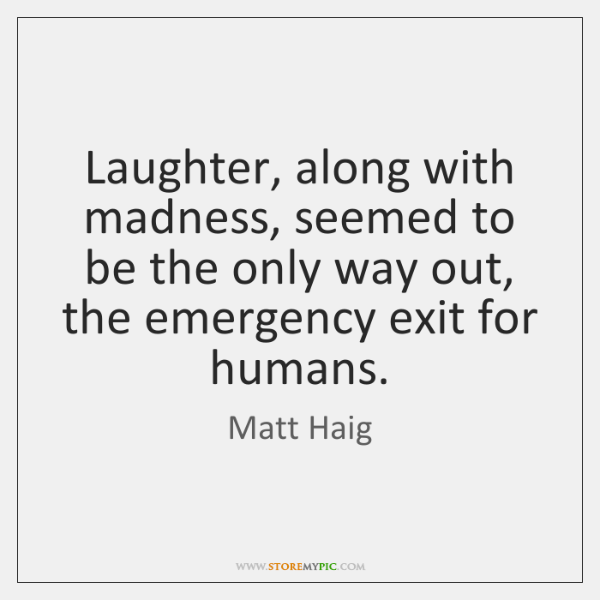 Laughter, along with madness, seemed to be the only way out, the ...