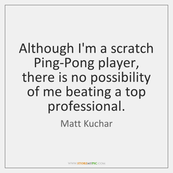Although I'm a scratch Ping-Pong player, there is no possibility of me ...